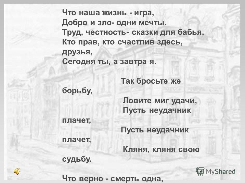 Что наша жизнь - игра, Добро и зло- одни мечты. Труд, честность- сказки для бабья, Кто прав, кто счастлив здесь, друзья, Сегодня ты, а завтра я. Так бросьте же борьбу, Ловите миг удачи, Пусть неудачник плачет, Кляня, кляня свою судьбу. Что верно - см
