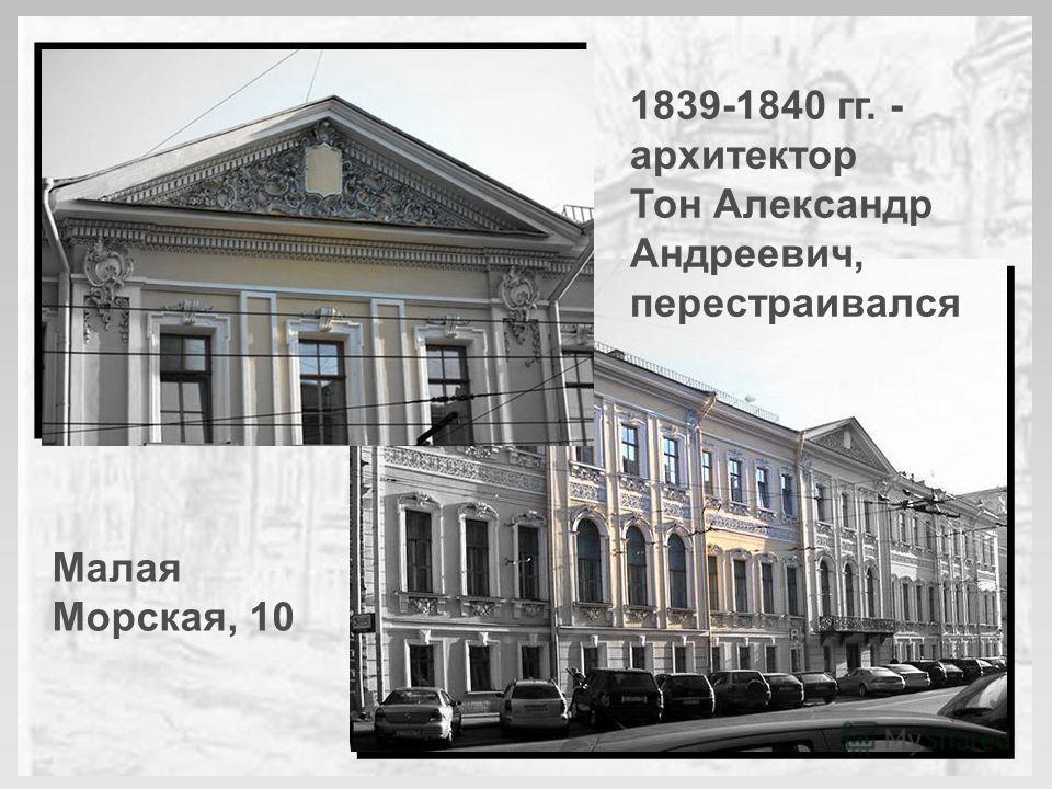 1839-1840 гг. - архитектор Тон Александр Андреевич, перестраивался Малая Морская, 10