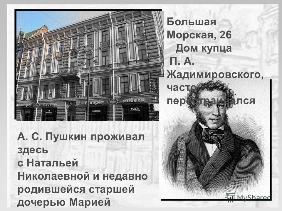 А. С. Пушкин проживал здесь с Натальей Николаевной и недавно родившейся старшей дочерью Марией в течение полугода: с середины осени 1832- го по май 1833 г. Большая Морская, 26 Дом купца П. А. Жадимировского, часто перестраивался