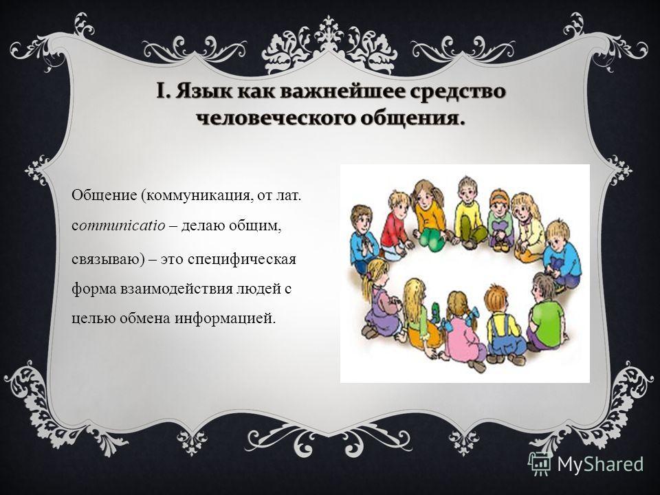 Общение (коммуникация, от лат. сommunicatio – делаю общим, связываю) – это специфическая форма взаимодействия людей с целью обмена информацией.