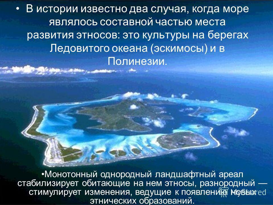 В истории известно два случая, когда море являлось составной частью места развития этносов: это культуры на берегах Ледовитого океана (эскимосы) и в Полинезии. Монотонный однородный ландшафтный ареал стабилизирует обитающие на нем этносы, разнородный