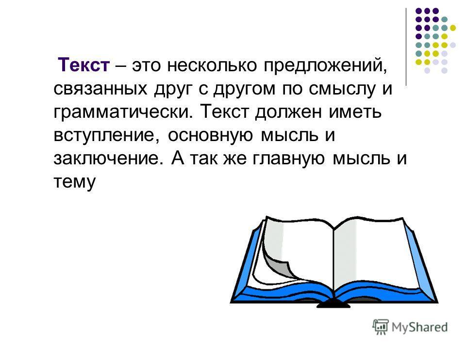 Текст – это несколько предложений, связанных друг с другом по смыслу и грамматически. Текст должен иметь вступление, основную мысль и заключение. А так же главную мысль и тему