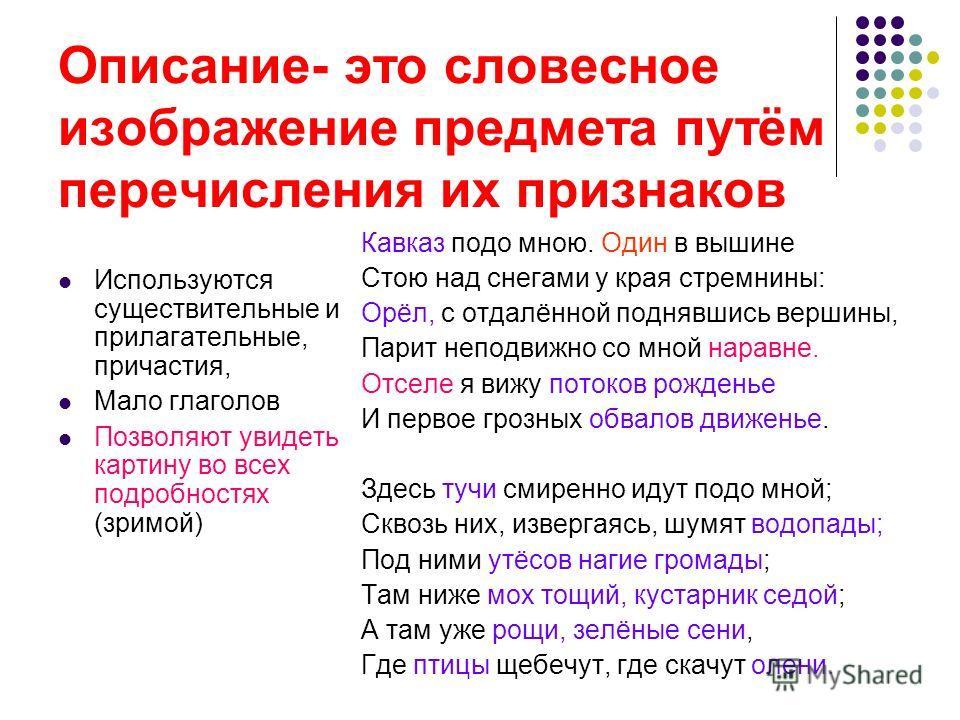 Описание- это словесное изображение предмета путём перечисления их признаков Используются существительные и прилагательные, причастия, Мало глаголов Позволяют увидеть картину во всех подробностях (зримой) Кавказ подо мною. Один в вышине Стою над снег