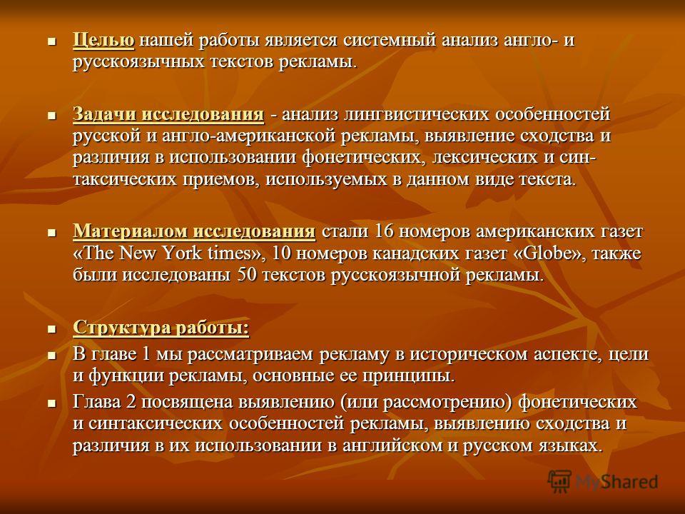 Целью нашей работы является системный анализ англо- и русскоязычных текстов рекламы. Целью нашей работы является системный анализ англо- и русскоязычных текстов рекламы. Задачи исследования - анализ лингвистических особенностей русской и англо-амери