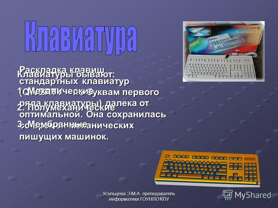 Усольцева Э.М-А. преподаватель информатики ГОУНПО КПУ Раскладка клавиш стандартных клавиатур (QWERTY – по буквам первого ряда клавиатуры) далека от оптимальной. Она сохранилась со времен механических пишущих машинок. Клавиатуры бывают: 1.Механические