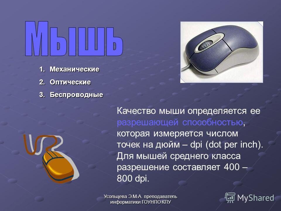 Усольцева Э.М-А. преподаватель информатики ГОУНПО КПУ 1.Механические 2.Оптические 3.Беспроводные Качество мыши определяется ее разрешающей способностью, которая измеряется числом точек на дюйм – dpi (dot per inch). Для мышей среднего класса разрешени
