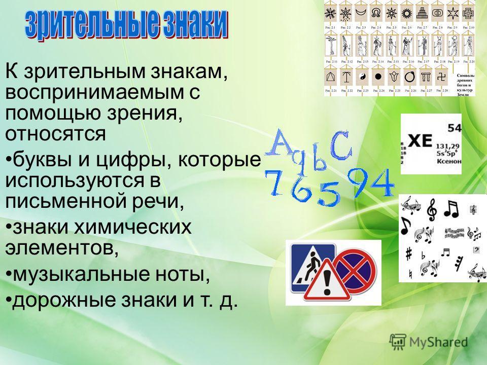 К зрительным знакам, воспринимаемым с помощью зрения, относятся буквы и цифры, которые используются в письменной речи, знаки химических элементов, музыкальные ноты, дорожные знаки и т. д.