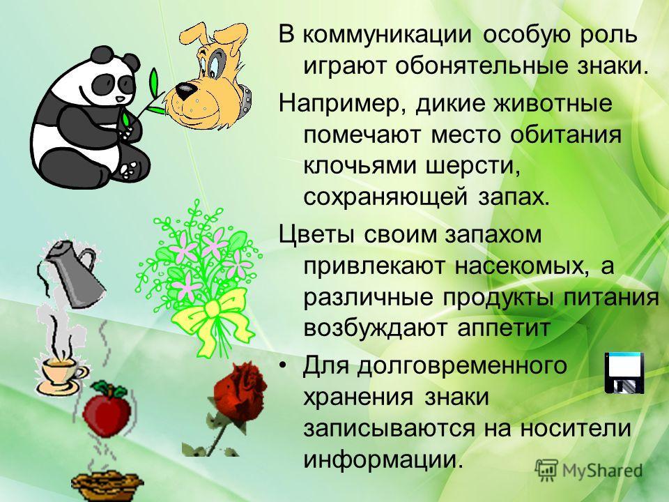 В коммуникации особую роль играют обонятельные знаки. Например, дикие животные помечают место обитания клочьями шерсти, сохраняющей запах. Цветы своим запахом привлекают насекомых, а различные продукты питания возбуждают аппетит Для долговременного х