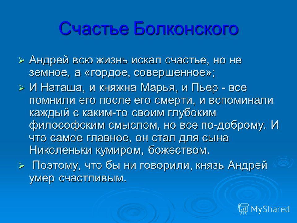 Счастье Болконского Андрей всю жизнь искал счастье, но не земное, а «гордое, совершенное»; Андрей всю жизнь искал счастье, но не земное, а «гордое, совершенное»; И Наташа, и княжна Марья, и Пьер - все помнили его после его смерти, и вспоминали каждый