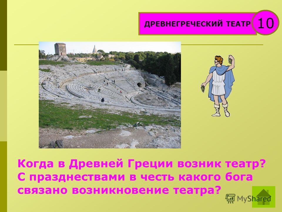 ДРЕВНЕГРЕЧЕСКИЙ ТЕАТР 10 Когда в Древней Греции возник театр? С празднествами в честь какого бога связано возникновение театра?