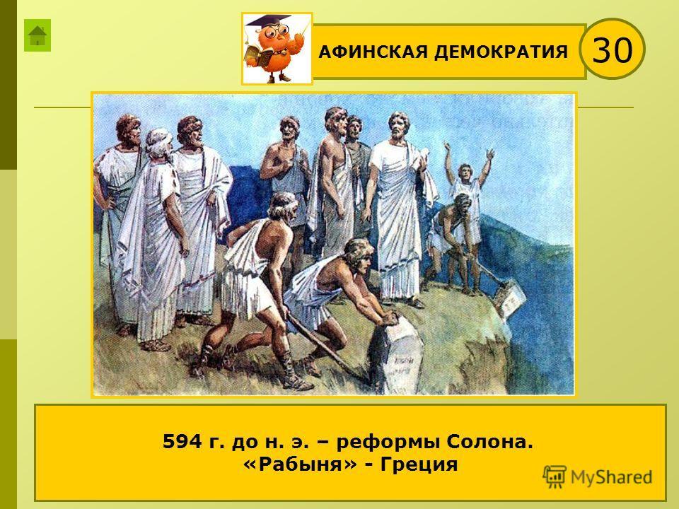 АФИНСКАЯ ДЕМОКРАТИЯ 30 «Рабыня раньше, а теперь свободная!» - произносит эллин с папирусом в руках. Как его имя? О какой «рабыне» идёт речь? Какое событие из истории Греции изображено на рисунке? 594 г. до н. э. – реформы Солона. «Рабыня» - Греция