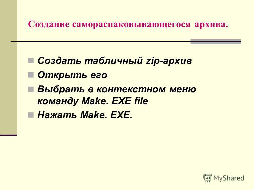 Создание самораспаковывающегося архива. Создать табличный zip-архив Открыть его Выбрать в контекстном меню команду Make. EXE file Нажать Make. EXE.