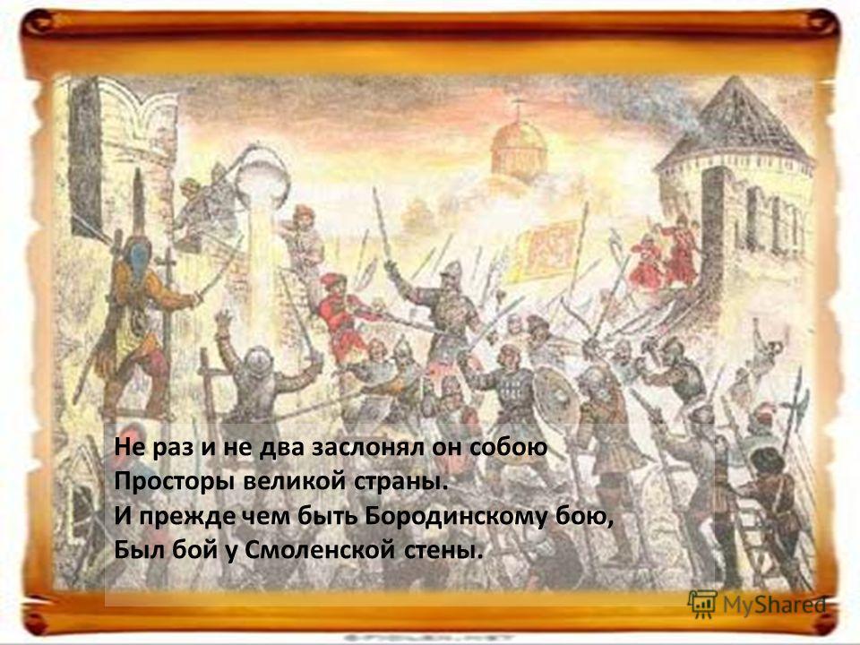 Не раз и не два заслонял он собою Просторы великой страны. И прежде чем быть Бородинскому бою, Был бой у Смоленской стены.