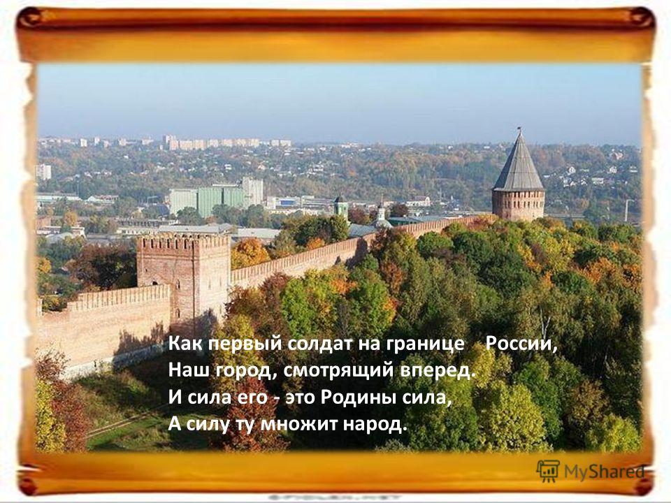 Как первый солдат на границе России, Наш город, смотрящий вперед. И сила его - это Родины сила, А силу ту множит народ.
