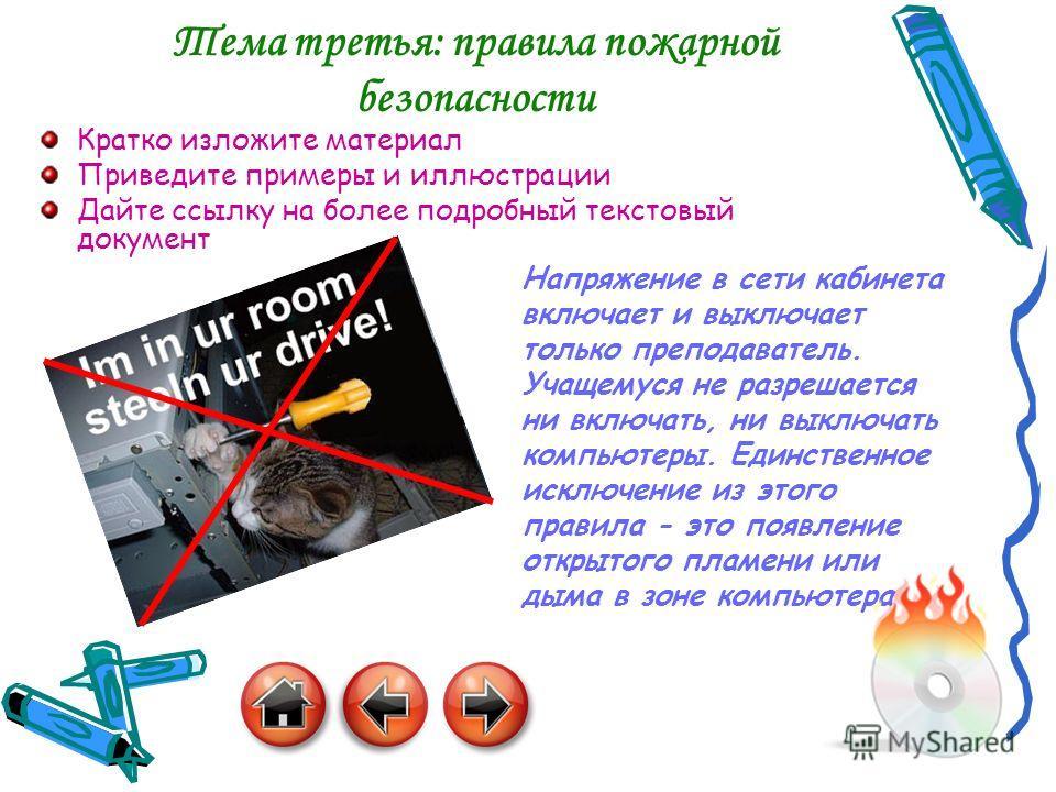 7 Тема третья: правила пожарной безопасности Кратко изложите материал Приведите примеры и иллюстрации Дайте ссылку на более подробный текстовый документ Напряжение в сети кабинета включает и выключает только преподаватель. Учащемуся не разрешается ни