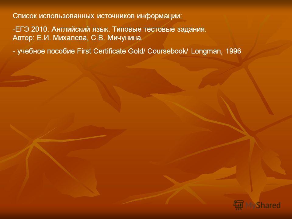 Список использованных источников информации: -ЕГЭ 2010. Английский язык. Типовые тестовые задания. Автор: Е.И. Михалева, С.В. Мичунина. - учебное пособие First Certificate Gold/ Coursebook/ Longman, 1996