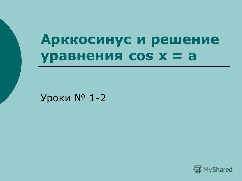 Арккосинус и решение уравнения cos x = a Уроки 1-2