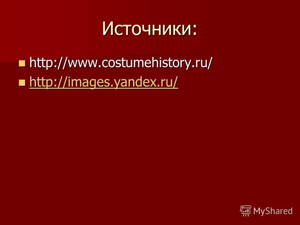 Источники: http://www.costumehistory.ru/ http://www.costumehistory.ru/ http://images.yandex.ru/ http://images.yandex.ru/ http://images.yandex.ru/