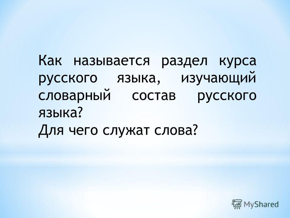 Как называется раздел курса русского языка, изучающий словарный состав русского языка? Для чего служат слова?