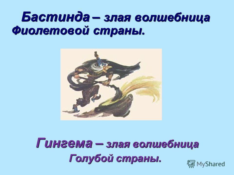 Бастинда – злая волшебница Фиолетовой страны. Бастинда – злая волшебница Фиолетовой страны. Гингема – злая волшебница Гингема – злая волшебница Голубой страны. Голубой страны.