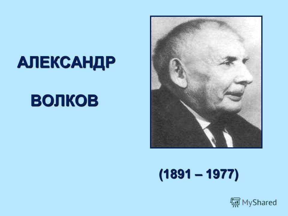 (1891 – 1977) (1891 – 1977) АЛЕКСАНДР ВОЛКОВ АЛЕКСАНДР ВОЛКОВ
