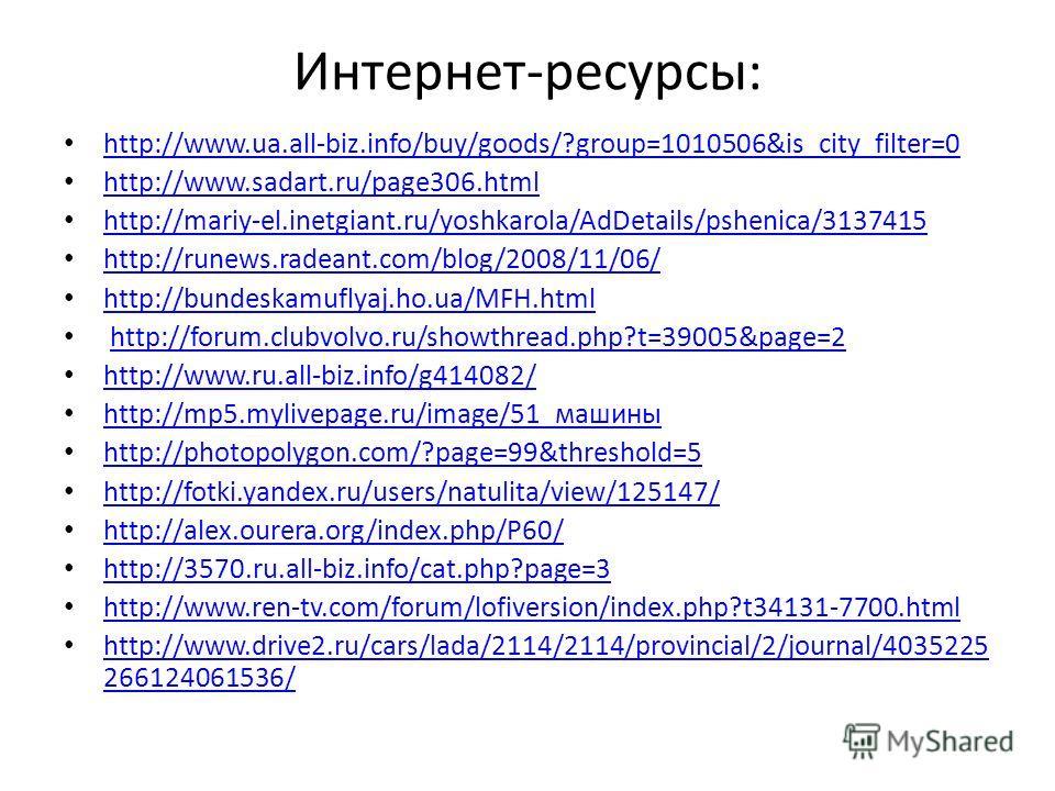Интернет-ресурсы: http://www.ua.all-biz.info/buy/goods/?group=1010506&is_city_filter=0 http://www.sadart.ru/page306.html http://mariy-el.inetgiant.ru/yoshkarola/AdDetails/pshenica/3137415 http://runews.radeant.com/blog/2008/11/06/ http://bundeskamufl