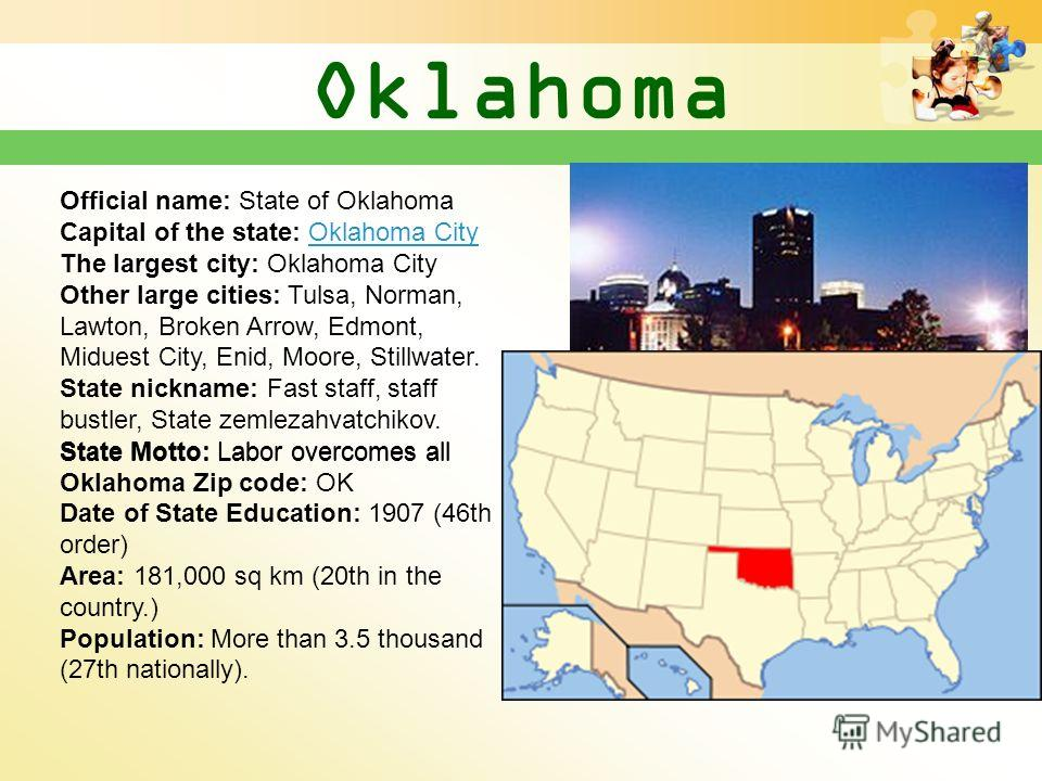 Oklahoma Official name: State of Oklahoma Capital of the state: Oklahoma City The largest city: Oklahoma City Other large cities: Tulsa, Norman, Lawton, Broken Arrow, Edmont, Miduest City, Enid, Moore, Stillwater. State nickname: Fast staff, staff bu