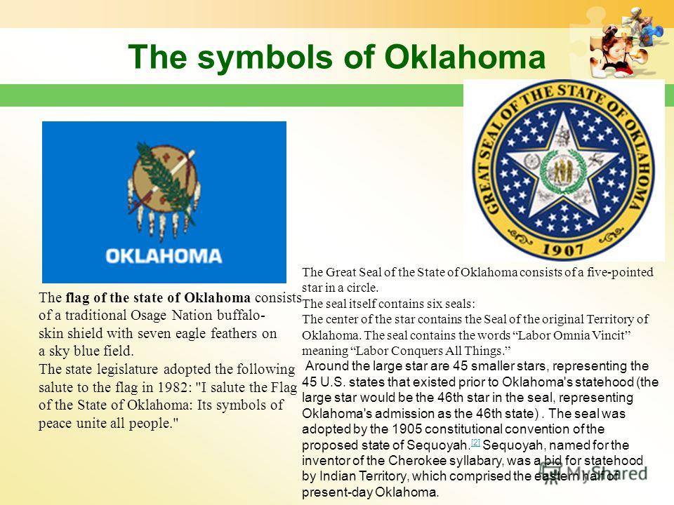 The symbols of Oklahoma The flag of the state of Oklahoma consists of a traditional Osage Nation buffalo- skin shield with seven eagle feathers on a sky blue field. The state legislature adopted the following salute to the flag in 1982: