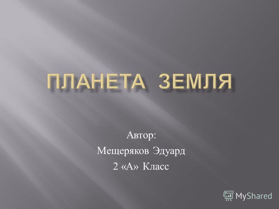 Автор : Мещеряков Эдуард 2 « А » Класс