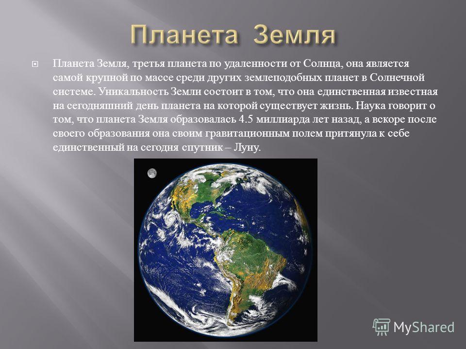 Планета Земля, третья планета по удаленности от Солнца, она является самой крупной по массе среди других землеподобных планет в Солнечной системе. Уникальность Земли состоит в том, что она единственная известная на сегодняшний день планета на которой