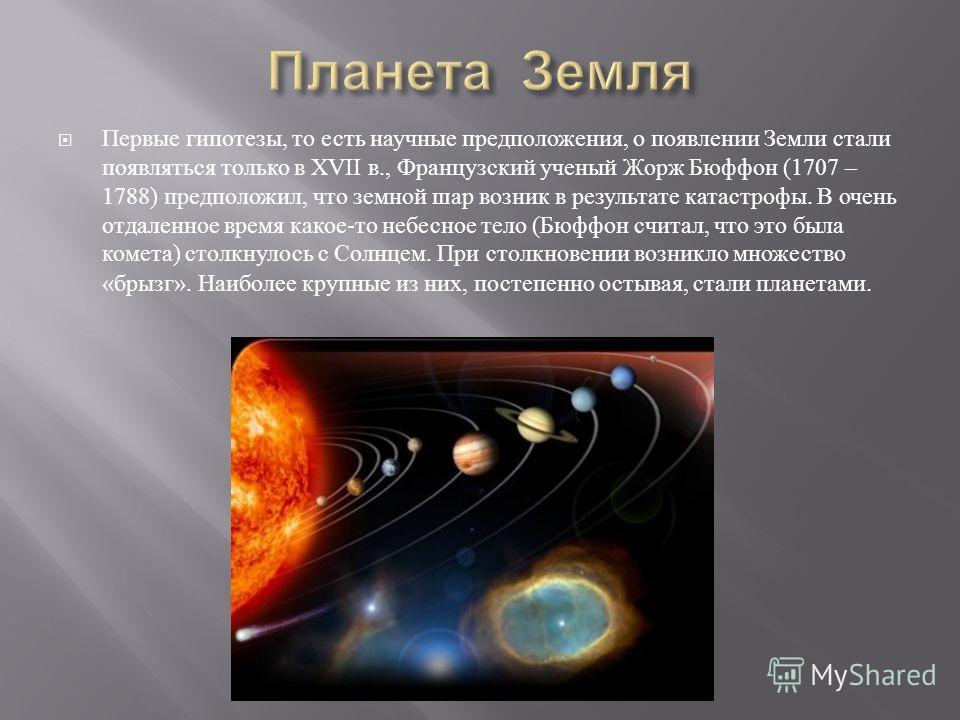 Первые гипотезы, то есть научные предположения, о появлении Земли стали появляться только в XVII в., Французский ученый Жорж Бюффон (1707 – 1788) предположил, что земной шар возник в результате катастрофы. В очень отдаленное время какое - то небесное