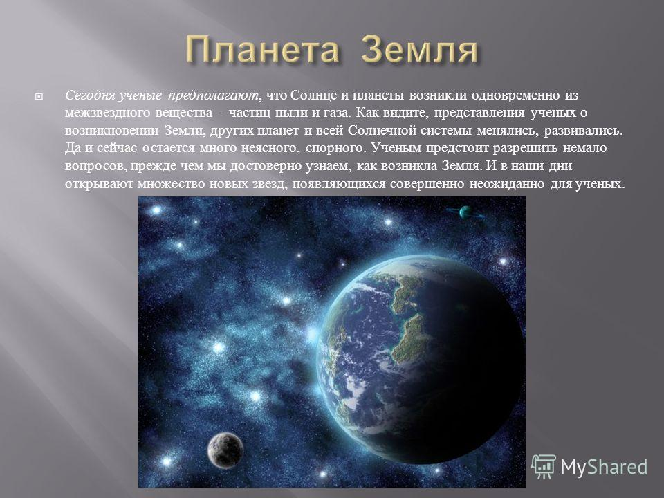 Сегодня ученые предполагают, что Солнце и планеты возникли одновременно из межзвездного вещества – частиц пыли и газа. Как видите, представления ученых о возникновении Земли, других планет и всей Солнечной системы менялись, развивались. Да и сейчас о