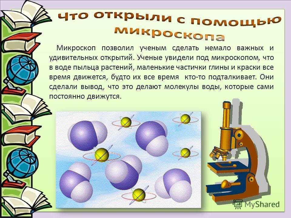 Микроскоп позволил ученым сделать немало важных и удивительных открытий. Ученые увидели под микроскопом, что в воде пыльца растений, маленькие частички глины и краски все время движется, будто их все время кто-то подталкивает. Они сделали вывод, что