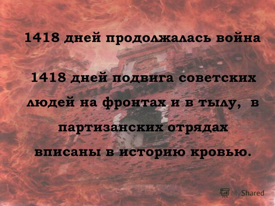 1418 дней продолжалась война 1418 дней подвига советских людей на фронтах и в тылу, в партизанских отрядах вписаны в историю кровью.