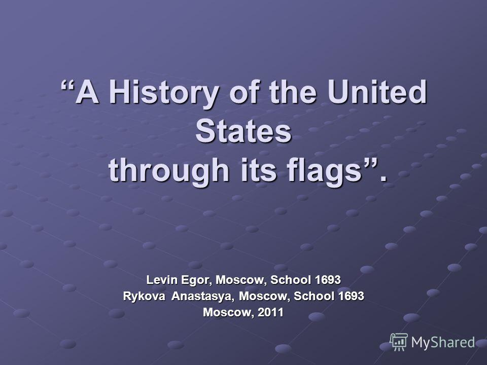 A History of the United States through its flags. Levin Egor, Moscow, School 1693 Rykova Anastasya, Moscow, School 1693 Moscow, 2011