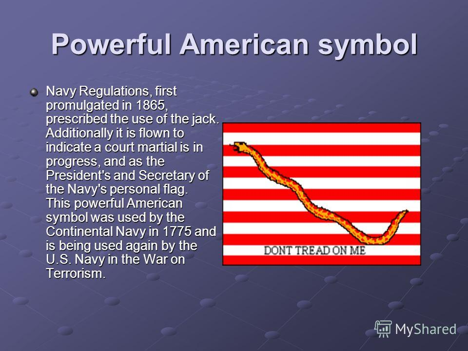 Powerful American symbol Navy Regulations, first promulgated in 1865, prescribed the use of the jack. Additionally it is flown to indicate a court martial is in progress, and as the President's and Secretary of the Navy's personal flag. This powerful