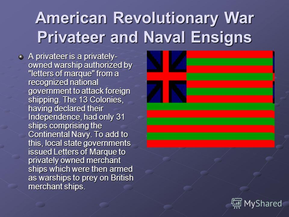 American Revolutionary War Privateer and Naval Ensigns A privateer is a privately- owned warship authorized by