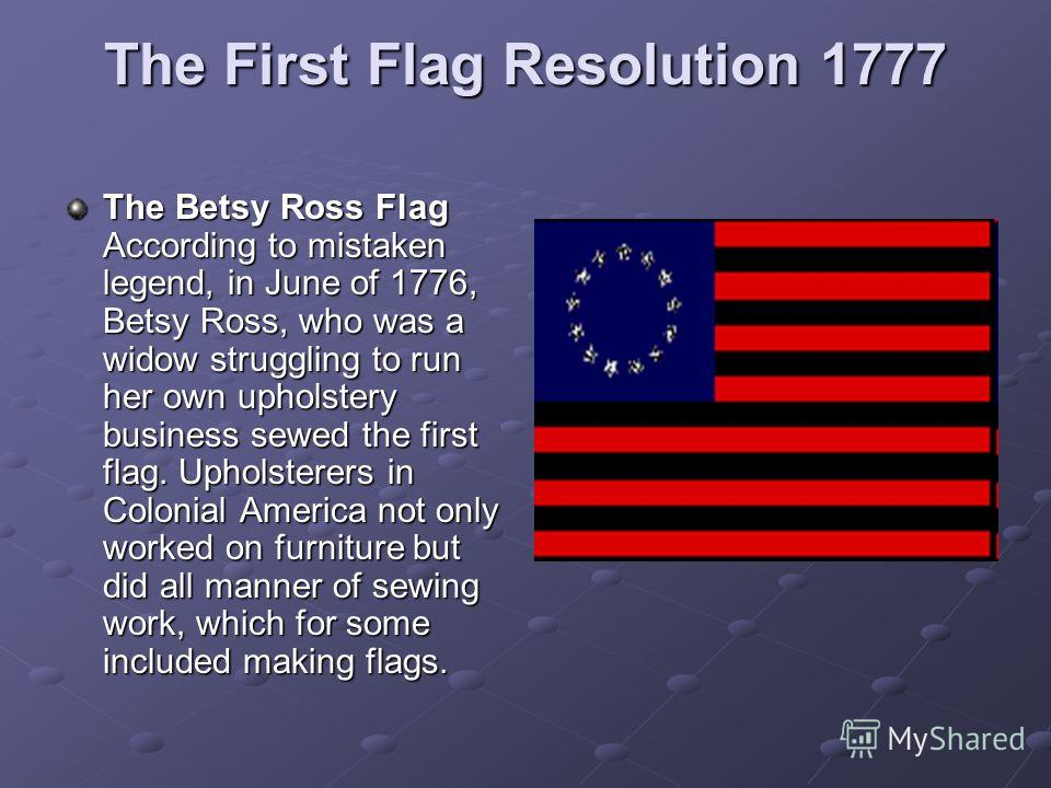 The First Flag Resolution 1777 The Betsy Ross Flag According to mistaken legend, in June of 1776, Betsy Ross, who was a widow struggling to run her own upholstery business sewed the first flag. Upholsterers in Colonial America not only worked on furn