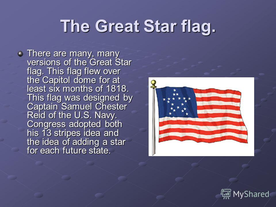 The Great Star flag. There are many, many versions of the Great Star flag. This flag flew over the Capitol dome for at least six months of 1818. This flag was designed by Captain Samuel Chester Reid of the U.S. Navy. Congress adopted both his 13 stri