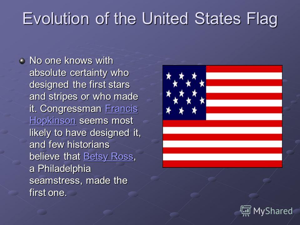 Evolution of the United States Flag No one knows with absolute certainty who designed the first stars and stripes or who made it. Congressman Francis Hopkinson seems most likely to have designed it, and few historians believe that Betsy Ross, a Phila