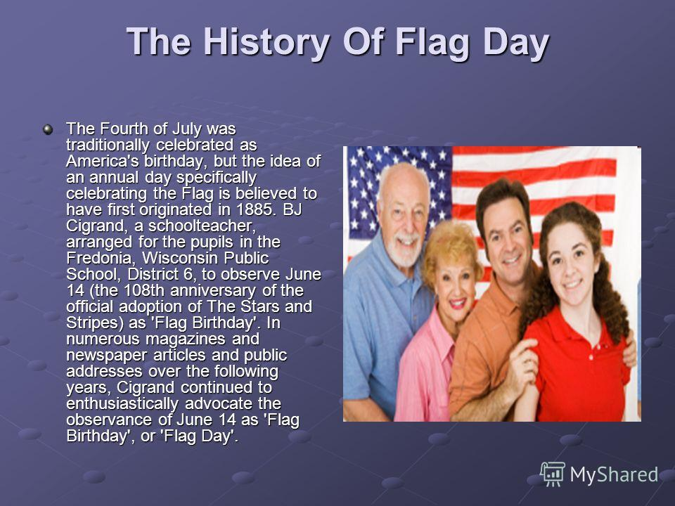 The History Of Flag Day The Fourth of July was traditionally celebrated as America's birthday, but the idea of an annual day specifically celebrating the Flag is believed to have first originated in 1885. BJ Cigrand, a schoolteacher, arranged for the