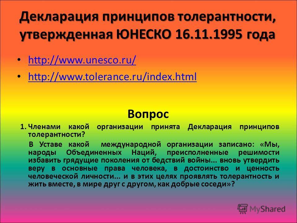 Декларация принципов толерантности, утвержденная ЮНЕСКО 16.11.1995 года http://www.unesco.ru/ http://www.unesco.ru/ http://www.tolerance.ru/index.html Вопрос 1.Членами какой организации принята Декларация принципов толерантности? В Уставе какой между
