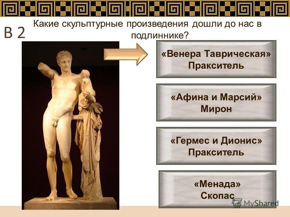 Какие скульптурные произведения дошли до нас в подлиннике? «Менада» Скопас «Афина и Марсий» Мирон «Гермес и Дионис» Пракситель «Венера Таврическая» Пракситель В 2