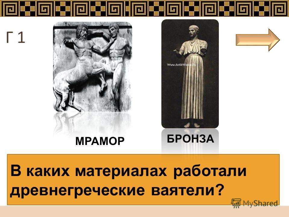 В каких материалах работали древнегреческие ваятели? МРАМОР БРОНЗА Г 1