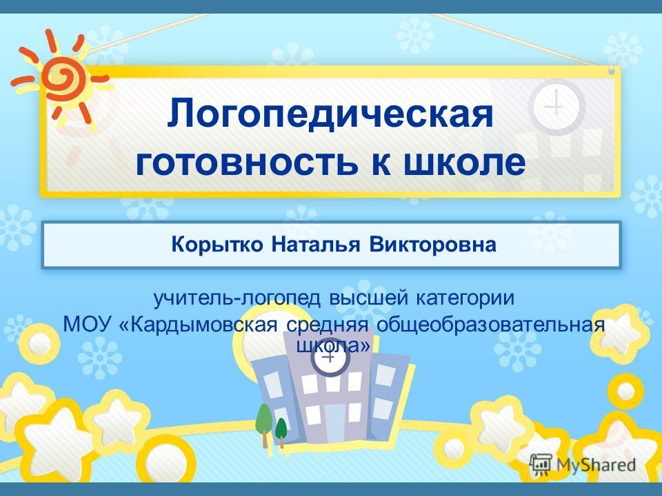 Корытко Наталья Викторовна учитель-логопед высшей категории МОУ «Кардымовская средняя общеобразовательная школа»