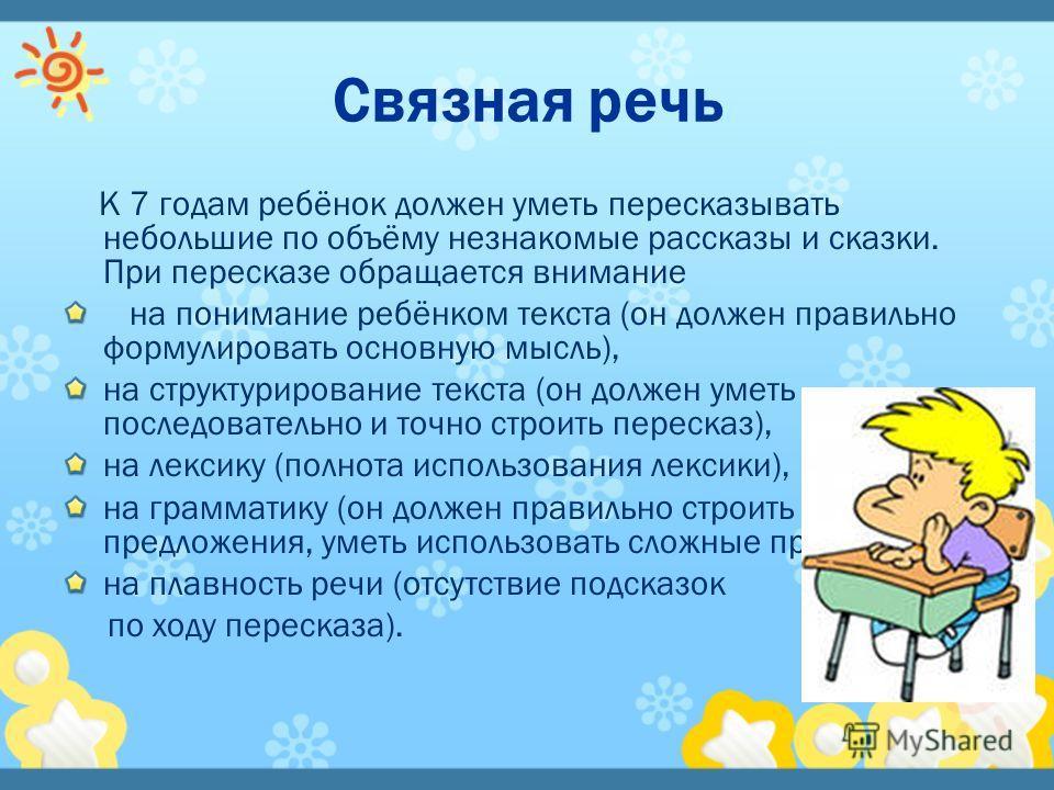 К 7 годам ребёнок должен уметь пересказывать небольшие по объёму незнакомые рассказы и сказки. При пересказе обращается внимание на понимание ребёнком текста (он должен правильно формулировать основную мысль), на структурирование текста (он должен ум