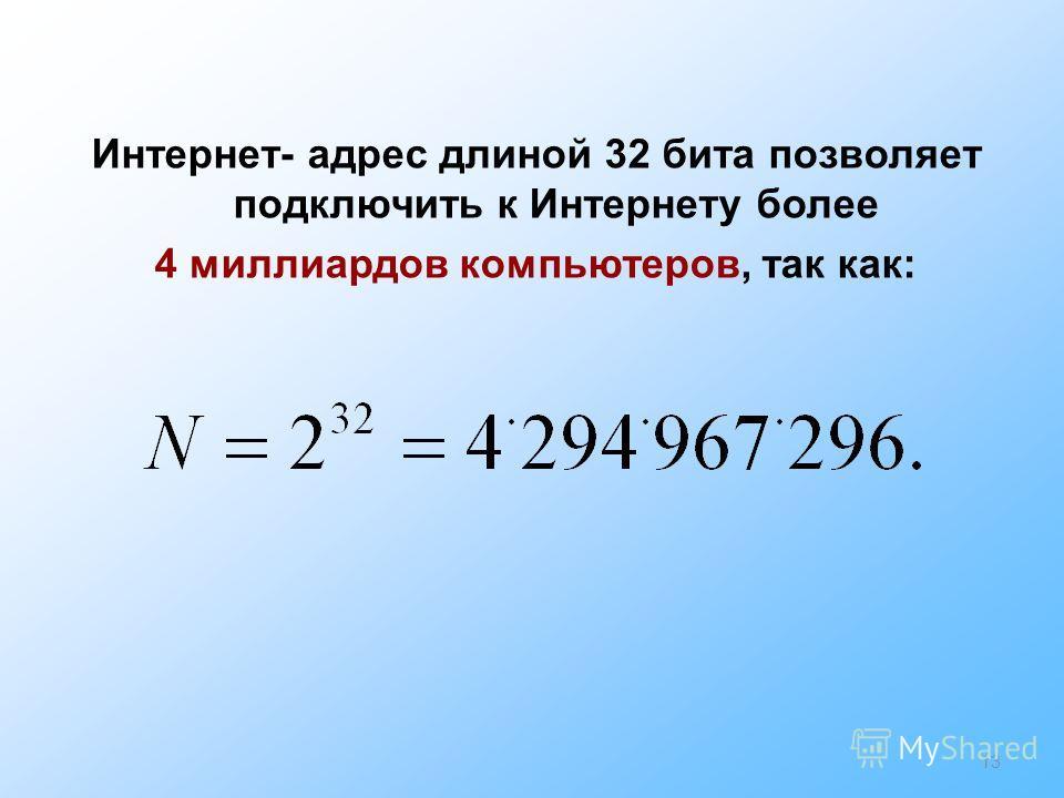 13 Интернет- адрес длиной 32 бита позволяет подключить к Интернету более 4 миллиардов компьютеров, так как: