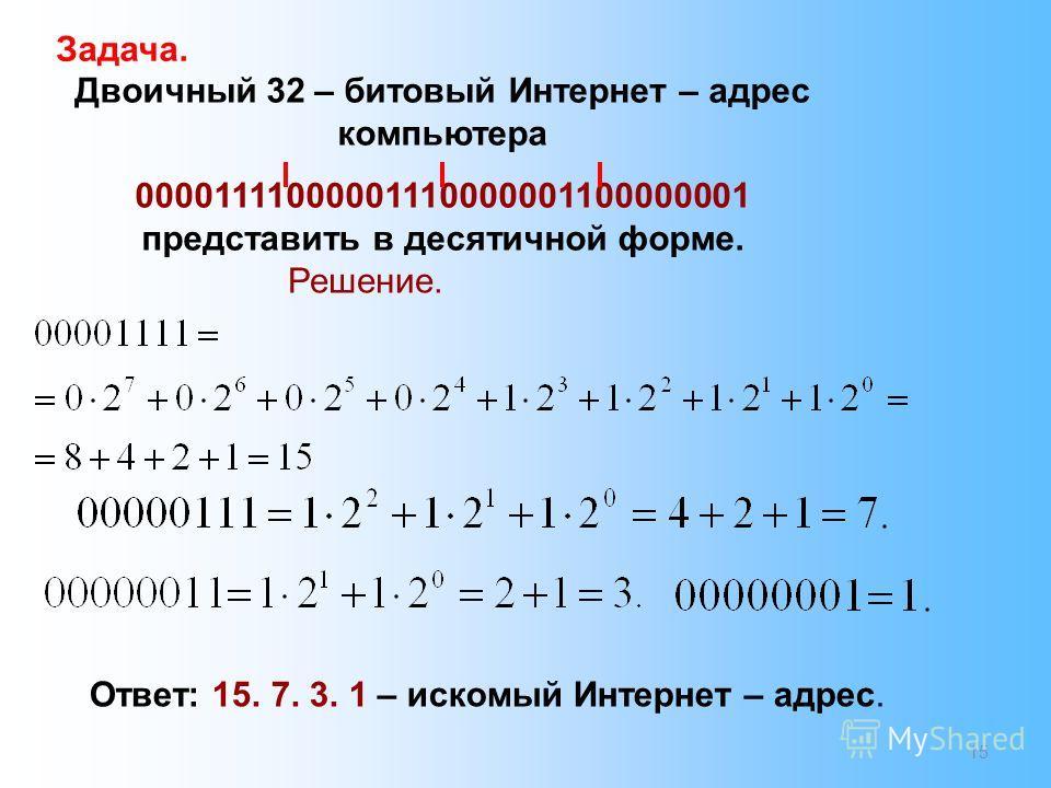 15 Задача. Двоичный 32 – битовый Интернет – адрес компьютера 00001111000001110000001100000001 представить в десятичной форме. Решение. Ответ: 15. 7. 3. 1 – искомый Интернет – адрес.