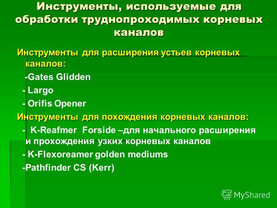 Инструменты для расширения устьев корневых каналов: -Gates Glidden - Largo - Orifis Opener Инструменты для похождения корневых каналов: - K-Reafmer Fоrside –для начального расширения и прохождения узких корневых каналов - K-Flexoreamer golden mediums
