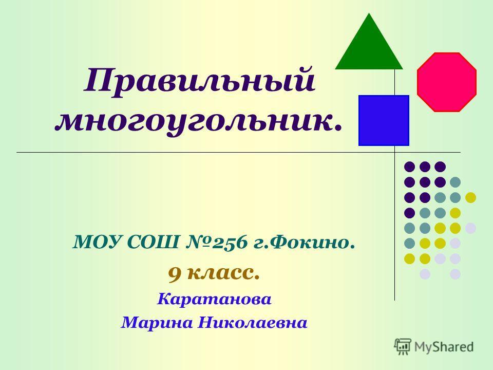 Правильный многоугольник. МОУ СОШ 256 г.Фокино. 9 класс. Каратанова Марина Николаевна